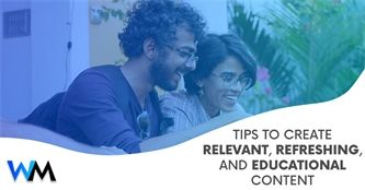 Tips to Create Relevant, Refreshing, and Educational Content.